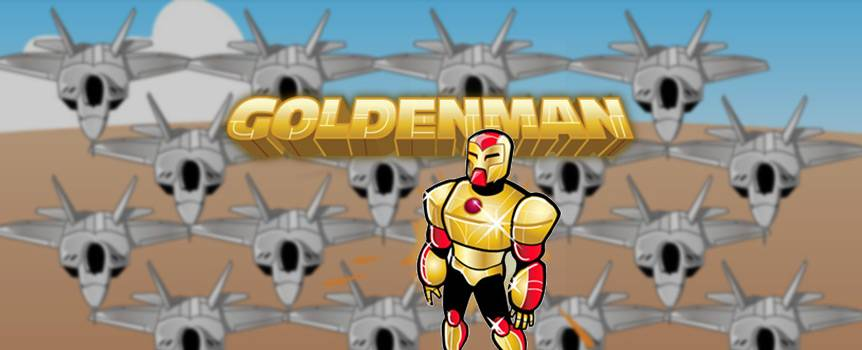It's a bird, it's a plane, no, wait, it's Goldenman! Tim Karat, CEO of a major gold mining company who goes by Goldenman by night, is a dashing, gilded superhero who wears a custom suit forged into mechanical super-tough golden armor. Like all major superheroes, he's got an arch-nemesis to face up against, and spends most of his time working to foil the dastardly designs of the evil villain, Fool's Gold. Equipped with a store of lethal weapons as well as the charms and support of his gorgeous assistant, Lisa Lode, Goldenman's ready for the penultimate battle with his rival, and needs your help to save the day. Assist Goldenman command a troop of military jets to defeat Fool's Gold, and you might just make that pretty penny worth its weight in gold.